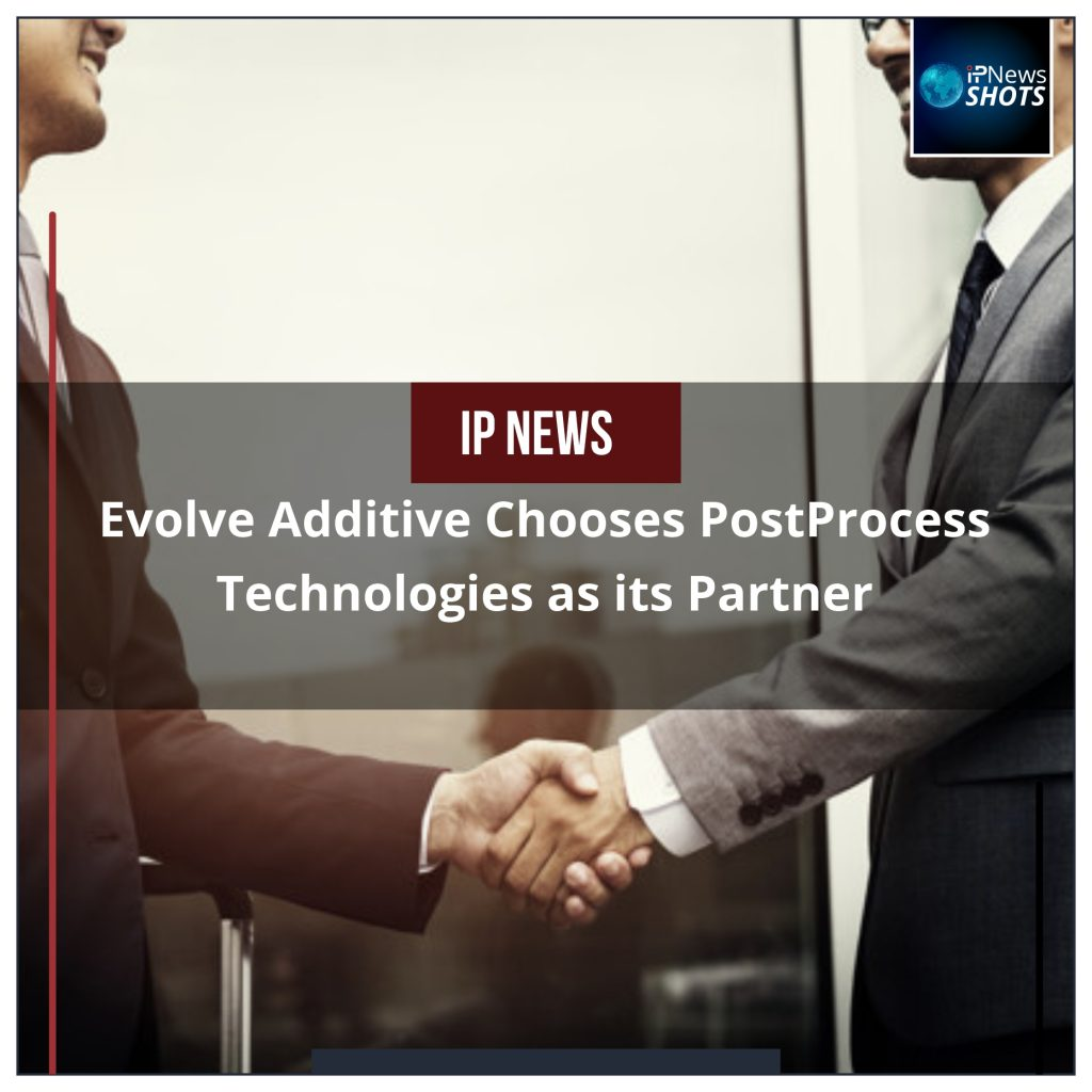 Evolve Additive Chooses PostProcess Technologies as its Partner