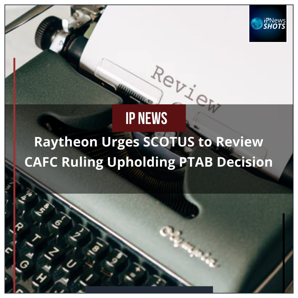 Raytheon Urges SCOTUS to Review CAFC Ruling Upholding PTAB Decision