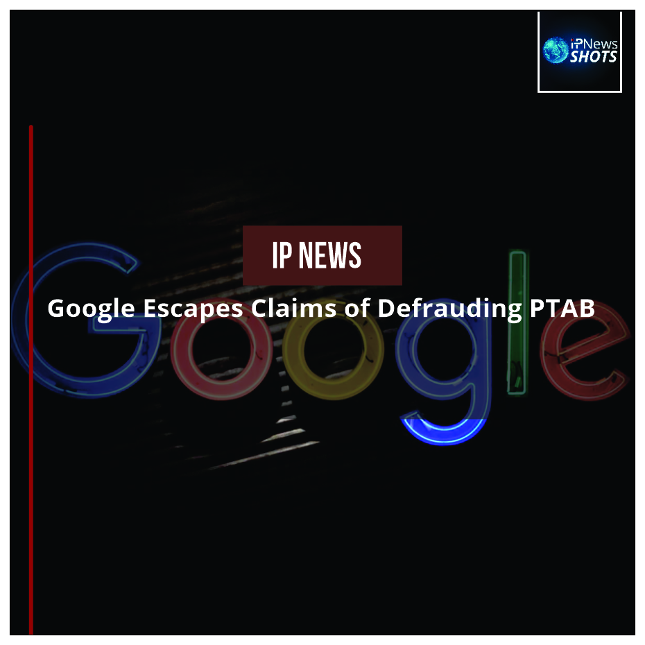 Google Escapes Claims of Defrauding PTAB