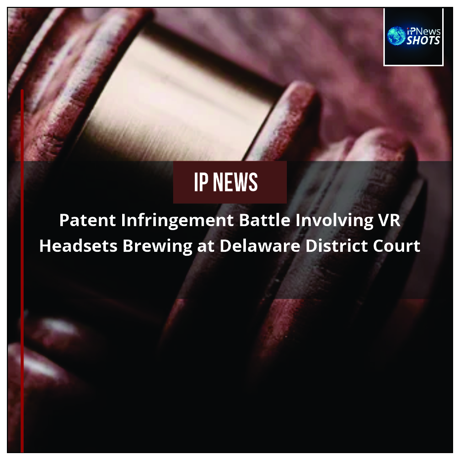 Patent Infringement Battle Involving VR Headsets Brewing at Delaware District Court