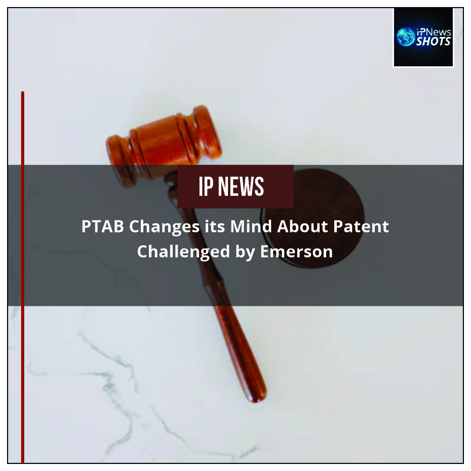 PTAB Changes its Mind About Patent Challenged by Emerson