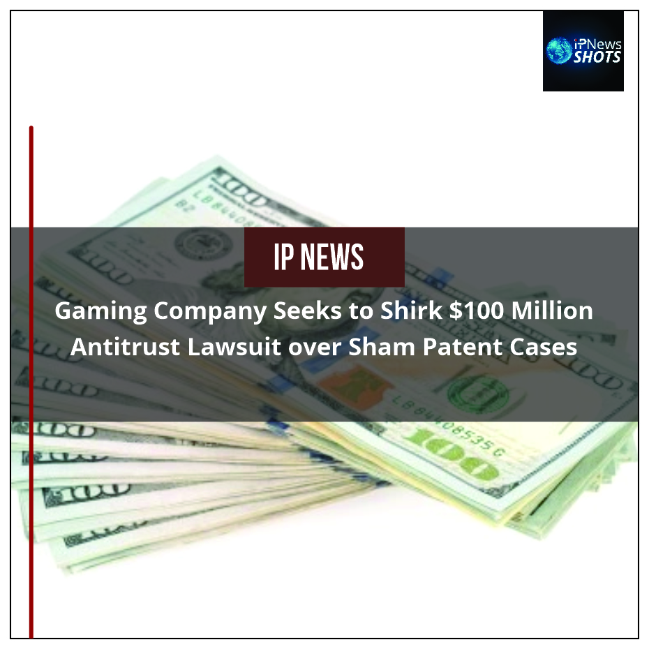 Gaming Company Seeks to Shirk $100 Million Antitrust Lawsuit over Sham Patent Cases