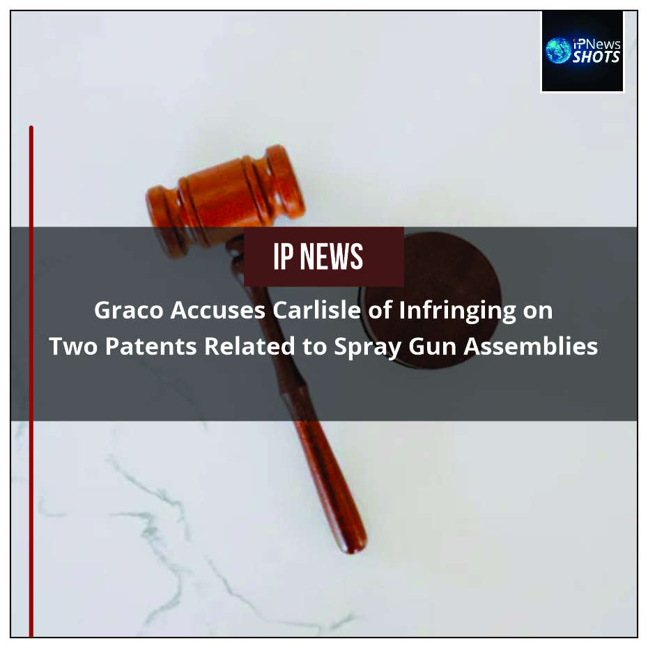 Graco Accuses Carlisle of Infringing on Two Patents Related to Spray Gun Assemblies