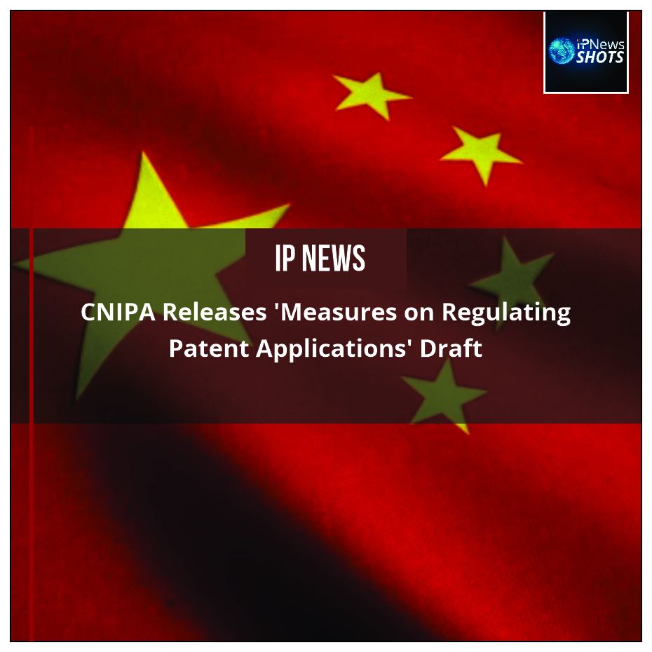 CNIPA Releases 'Measures on Regulating Patent Applications' Draft