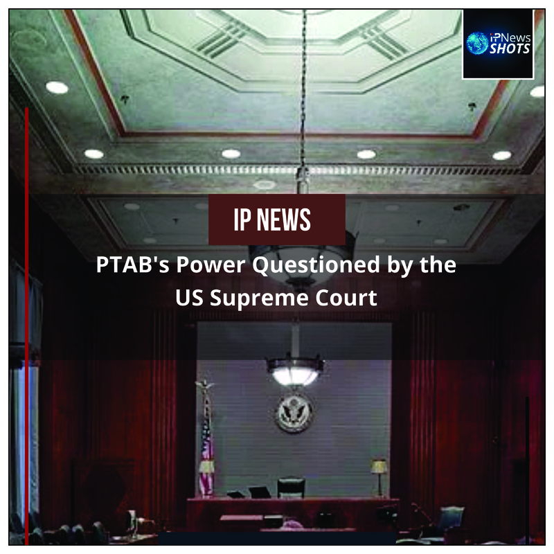 PTAB's Power Questioned by the US Supreme Court