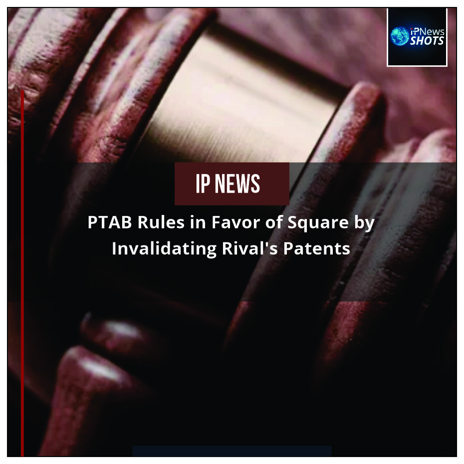 PTAB Rules in Favor of Square by Invalidating Rival's Patents