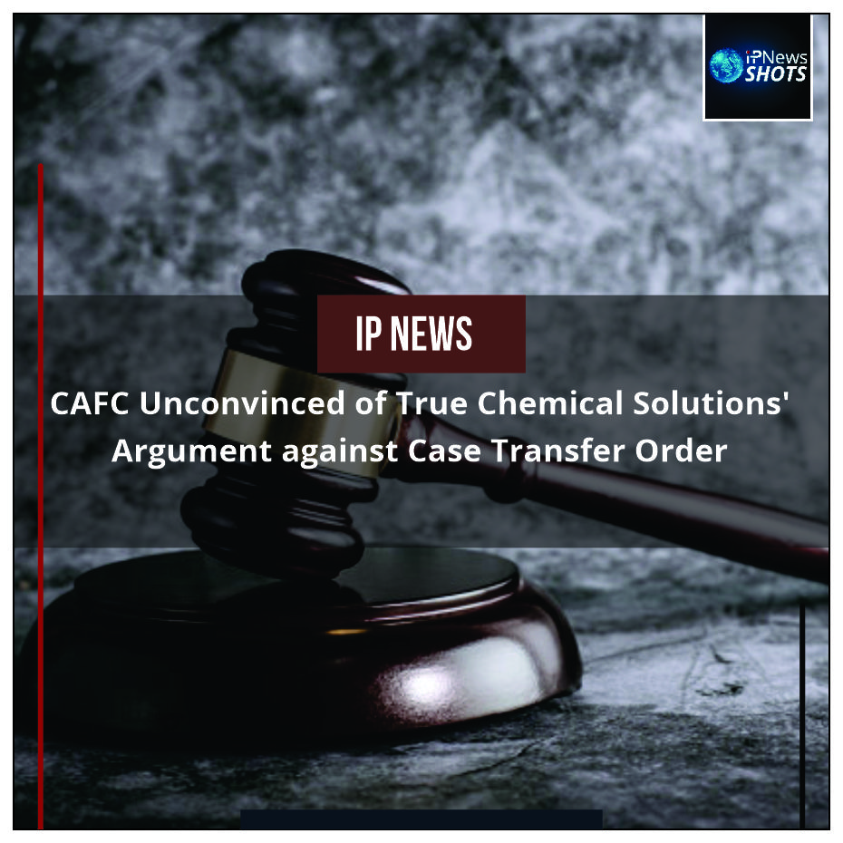 CAFC Unconvinced of True Chemical Solutions' Argument against Case Transfer Order