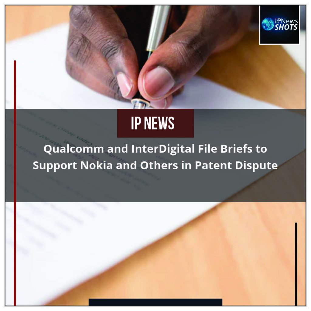Qualcomm and InterDigital File Briefs to Support Nokia and Others in Patent Dispute