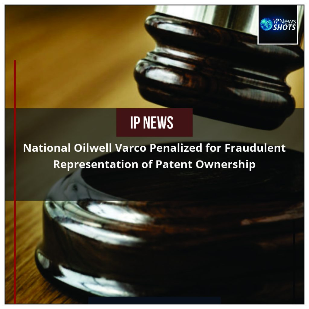 National Oilwell Varco Penalized for Fraudulent Representation of Patent Ownership