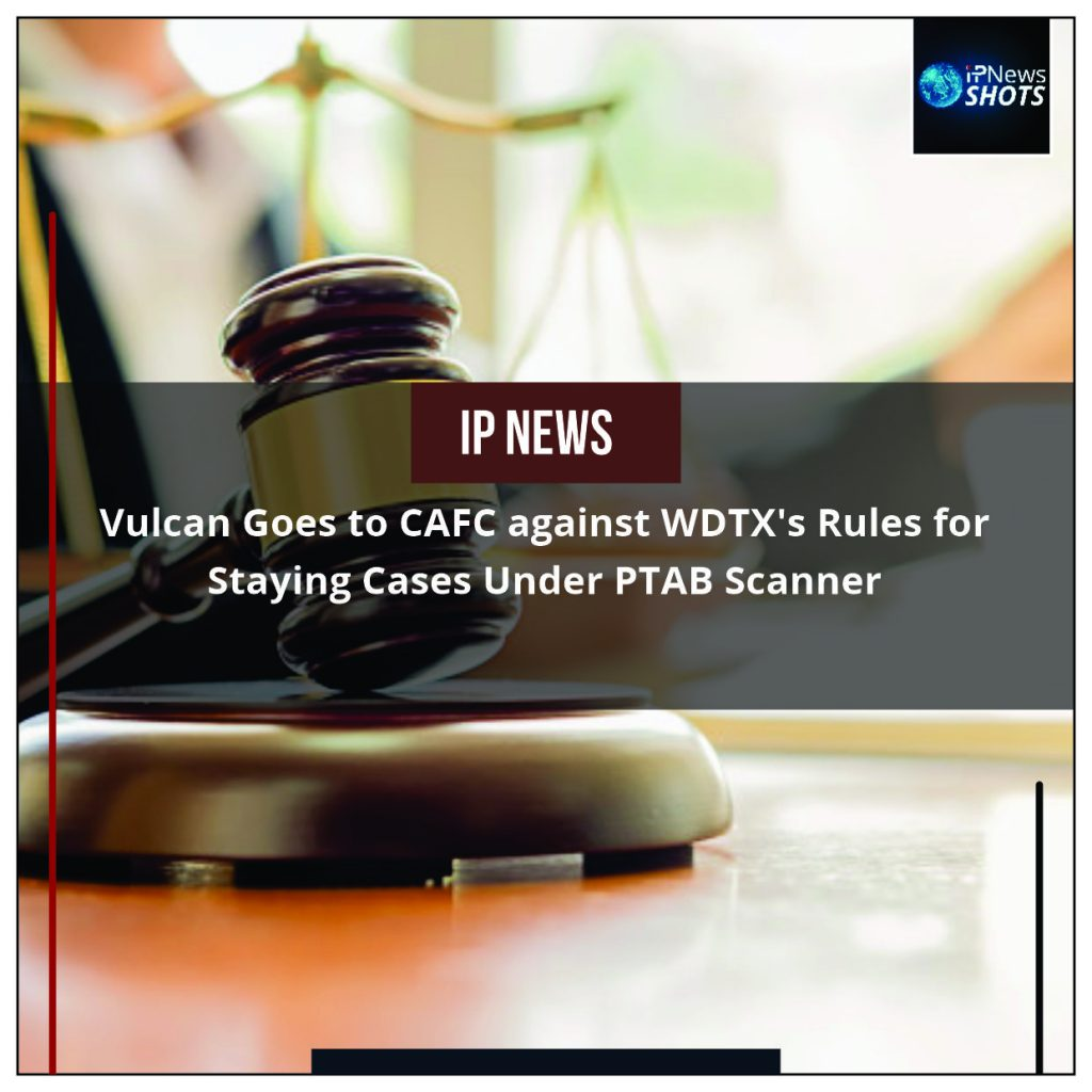 Vulcan Goes to CAFC against WDTX's Rules for Staying Cases Under PTAB Scanner