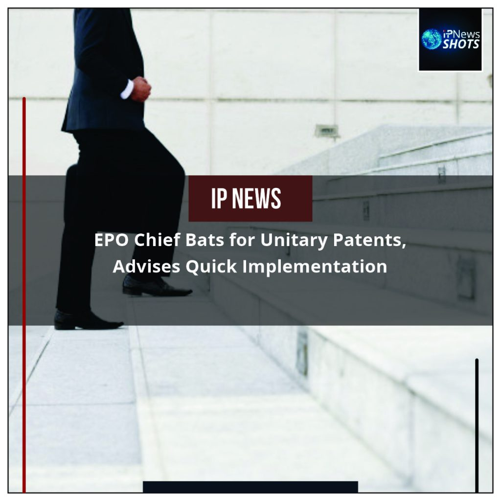 EPO Chief Bats for Unitary Patents, Advises Quick Implementation