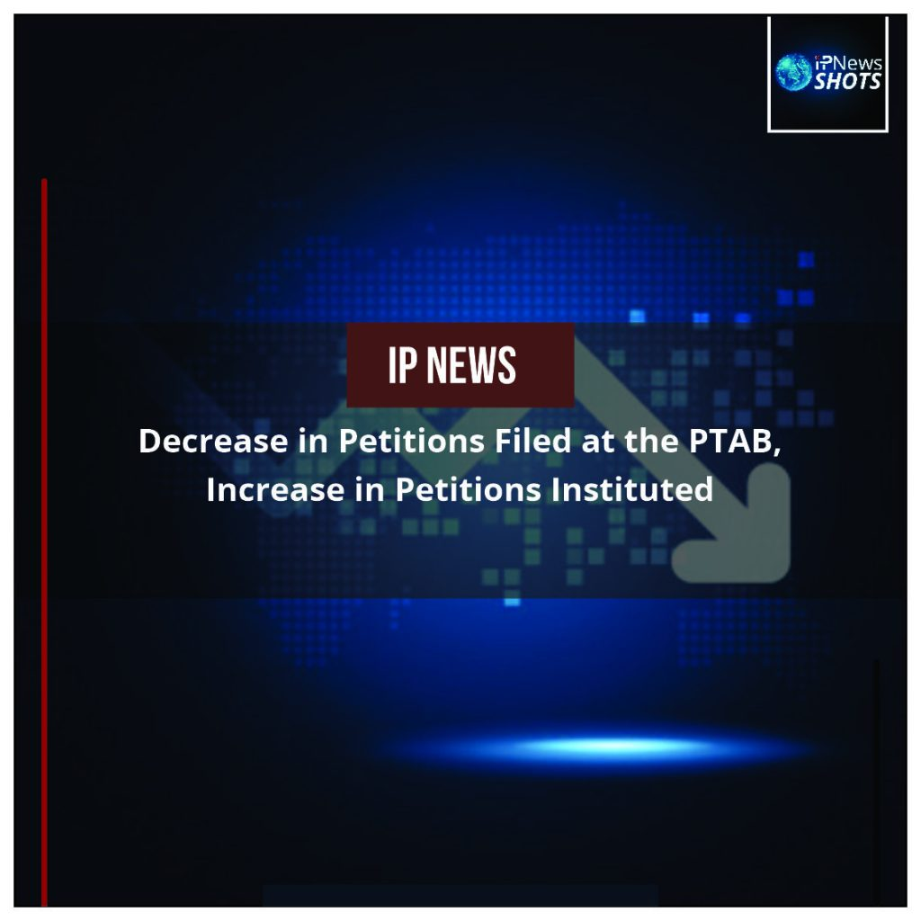 Decrease in Petitions Filed at the PTAB, Increase in Petitions Instituted