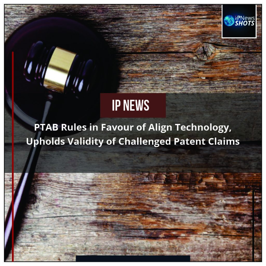 PTAB Rules in Favour of Align Technology, Upholds Validity of Challenged Patent Claims