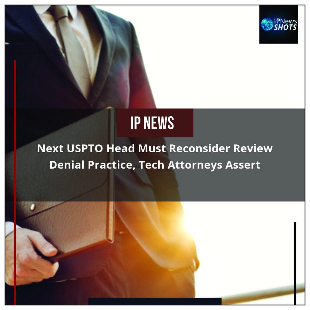 Next USPTO Head Must Reconsider Review Denial Practice, Tech Attorneys Assert