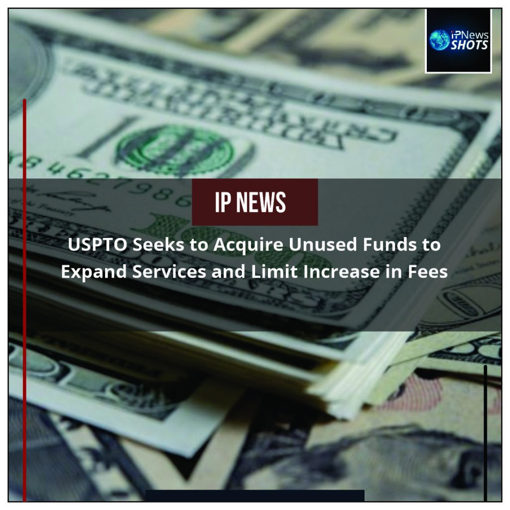 USPTO Seeks to Acquire Unused Funds to Expand Services and Limit Increase in Fees