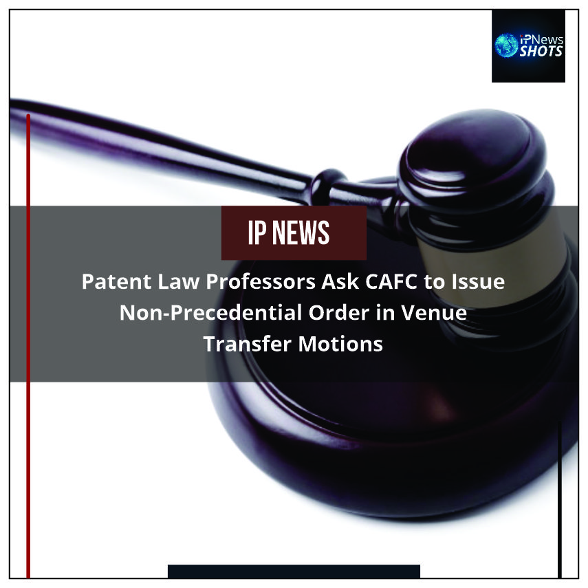 Patent LawProfessors Ask CAFC to Issue Non-Precedential Order in Venue Transfer Motions
