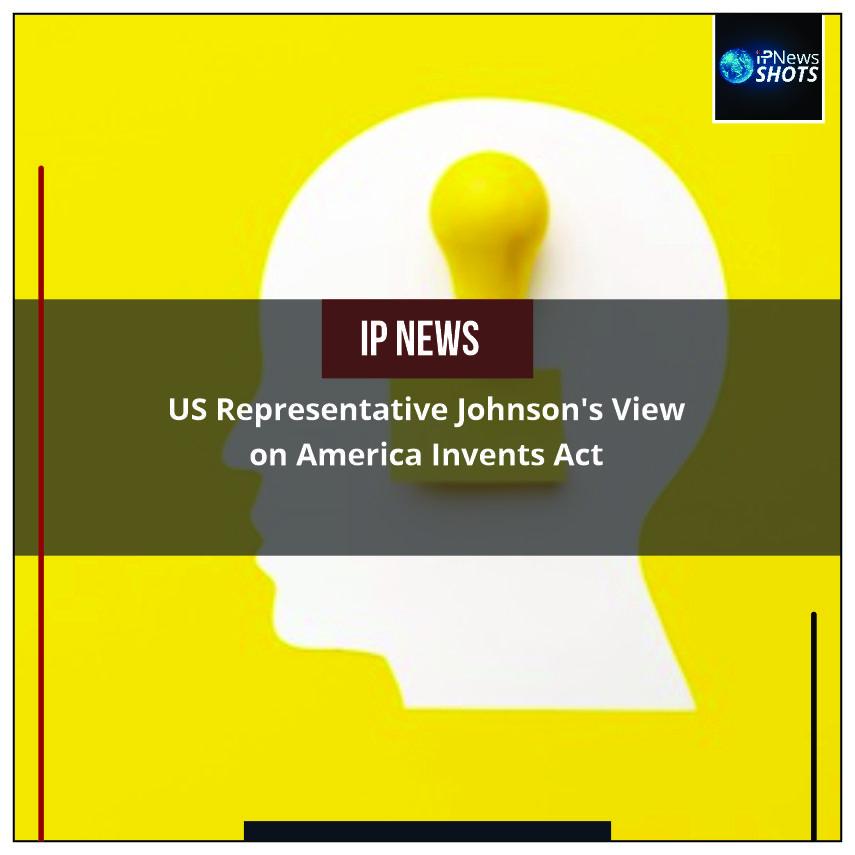 USRepresentative Johnson'sView on America Invents Act