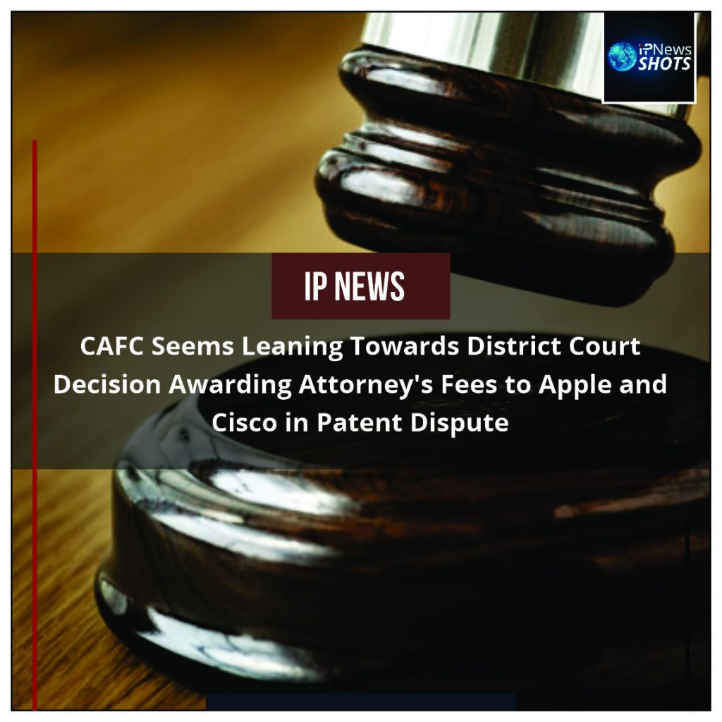 CAFC Seems Leaning Towards District Court Decision Awarding Attorney's Fees to Apple and Cisco in Patent Dispute