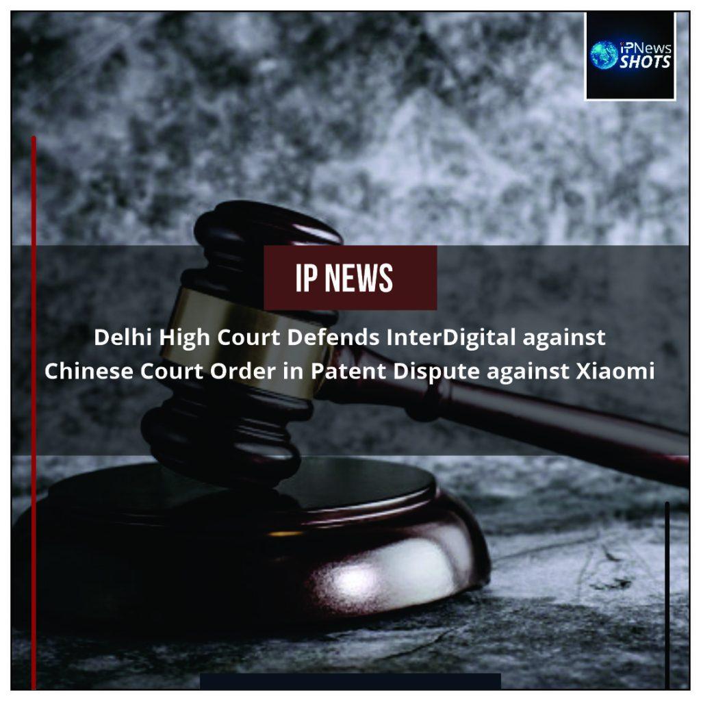 Delhi High Court Defends InterDigital against Chinese Court Order in Patent Dispute against Xiaomi