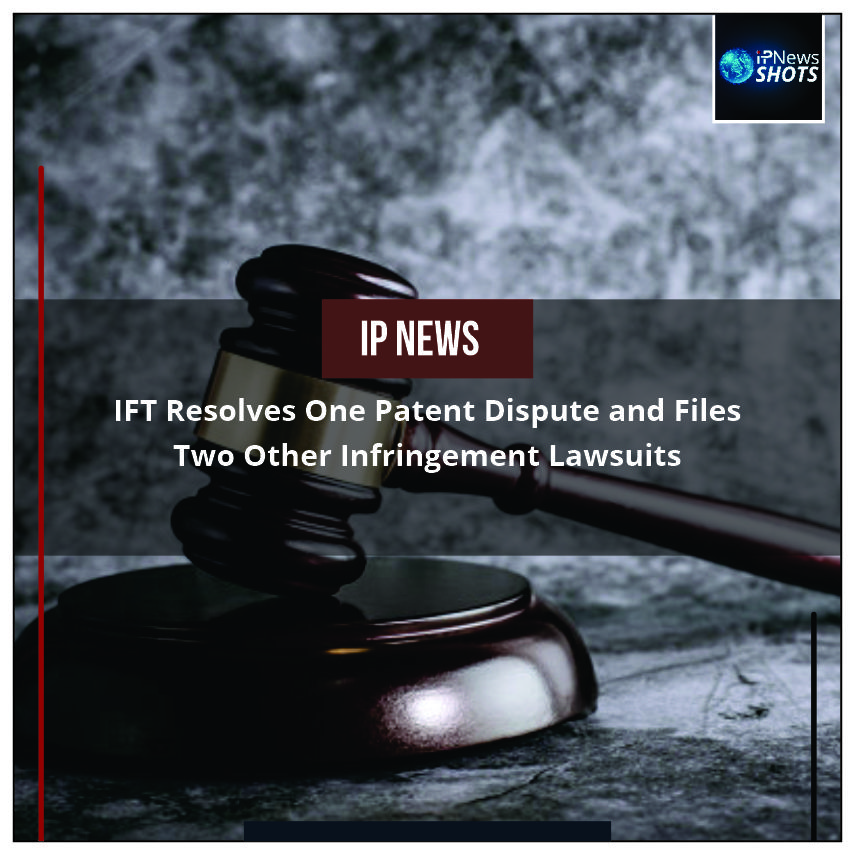 IFTResolves One Patent Dispute and Files Two Other Infringement Lawsuits