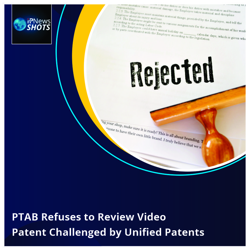 PTAB Refuses to Review Video Patent Challenged by Unified Patents