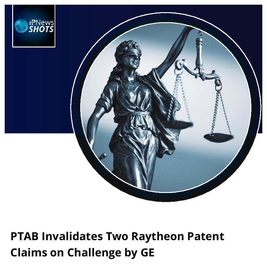 PTAB Invalidates Two Raytheon Patent Claims on Challenge by GE