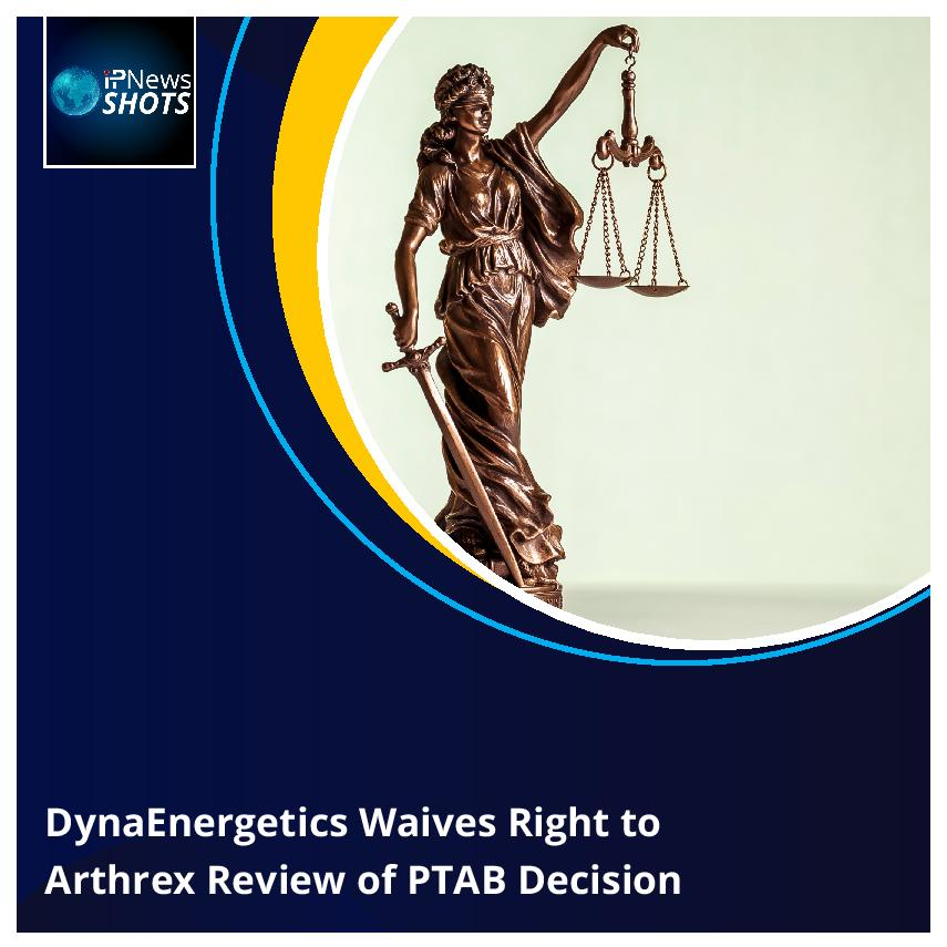 DynaEnergetics Waives Right toArthrex Reviewof PTAB Decision