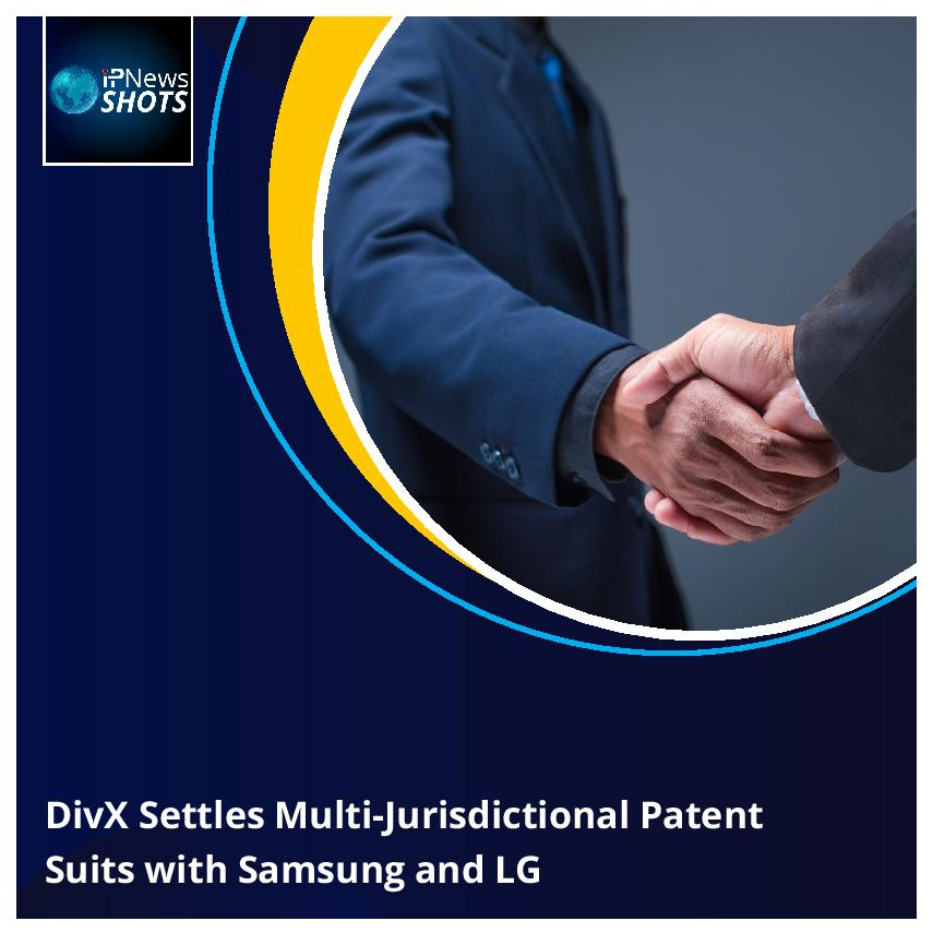 DivXSettles Multi-Jurisdictional Patent SuitswithSamsung and LG