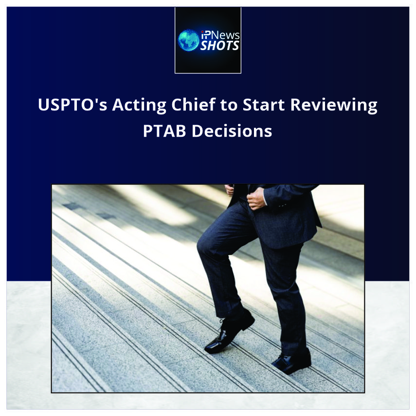 USPTO's Acting Chief to Start Reviewing PTAB Decisions