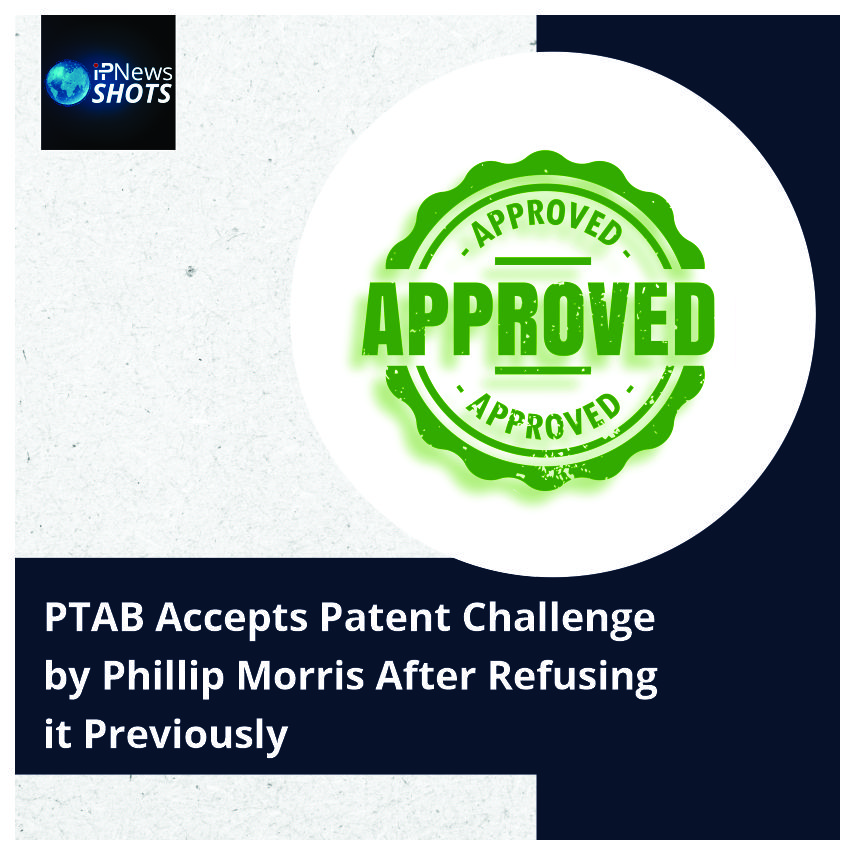 PTAB Accepts Patent Challenge by Phillip Morris After Refusing ItPreviously