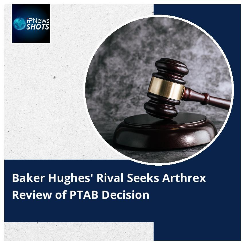 BakerHughes' Rival Seeks Arthrex Review of PTAB Decision