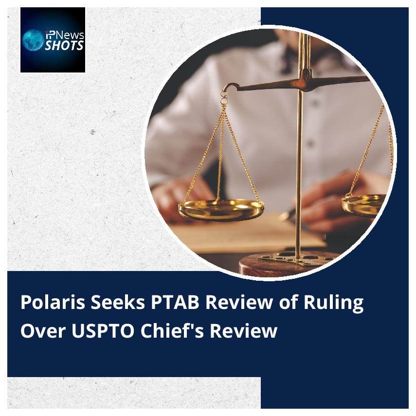 Polaris Seeks PTAB Review of Ruling Over USPTO Chief's Review
