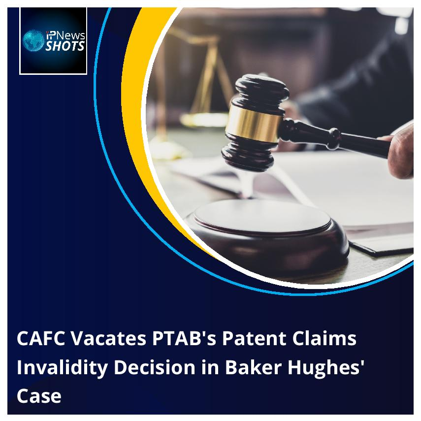 CAFCVacates PTAB's Patent Claims Invalidity Decision in Baker Hughes' Case