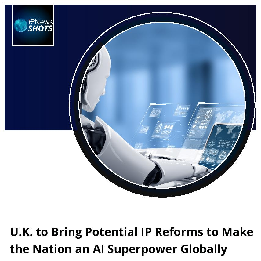U.K. to Bring Potential IP Reforms to Make the Nation an AI Superpower Globally