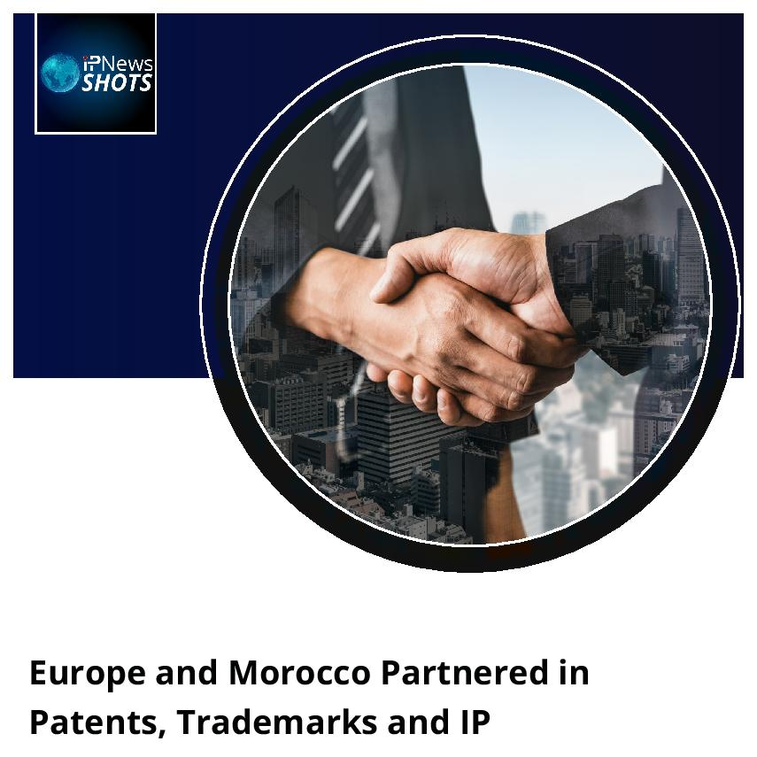 Europe and Morocco Partnered in Patents, Trademarks and IP