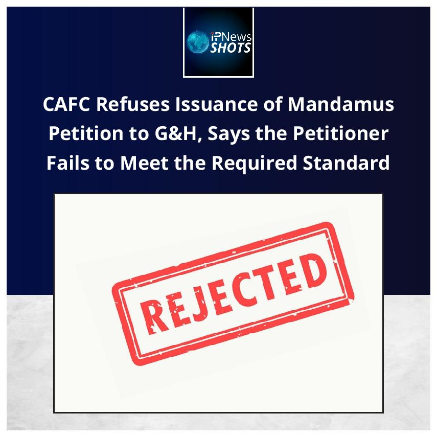 CAFC Refuses Issuance of Mandamus Petition to G&H, Says the Petitioner Fails to Meet the Required Standard