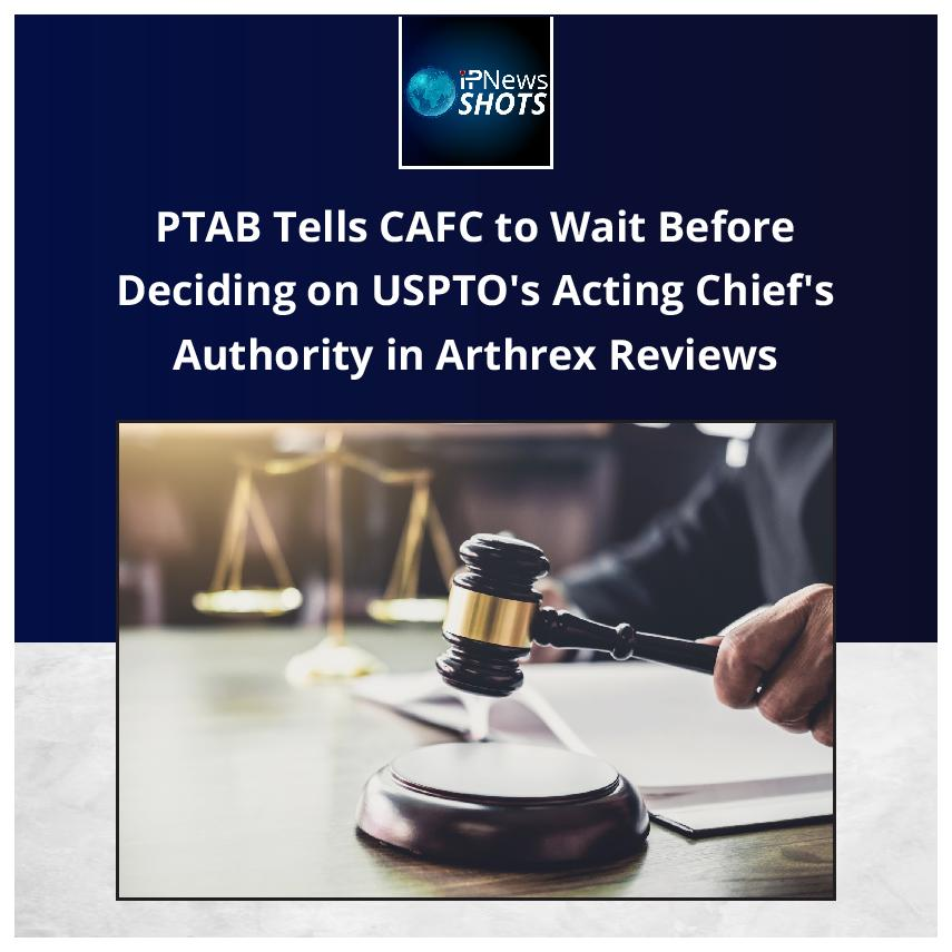 PTAB Tells CAFC to Wait Before Deciding on USPTO's Acting Chief's Authority in Arthrex Reviews