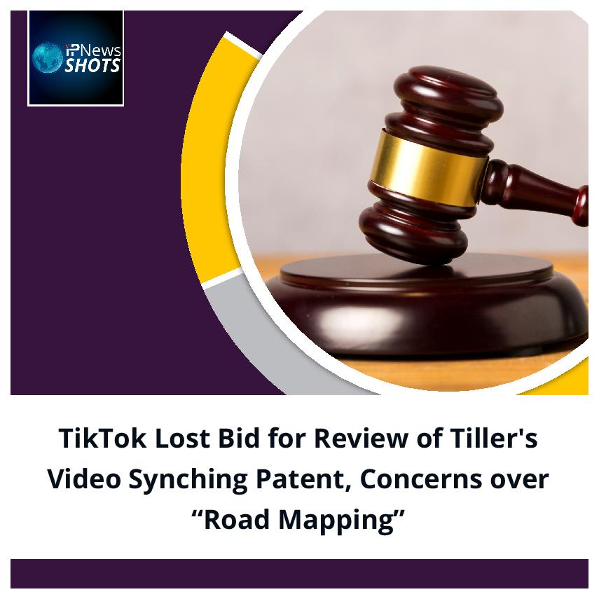 """TikTok Lost Bid for Review of Tiller's Video Synching Patent, Concerns over """"Road Mapping"""""""