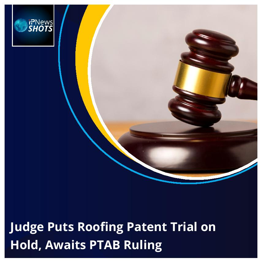 Judge Puts Roofing Patent Trial on Hold, Awaits PTAB Ruling