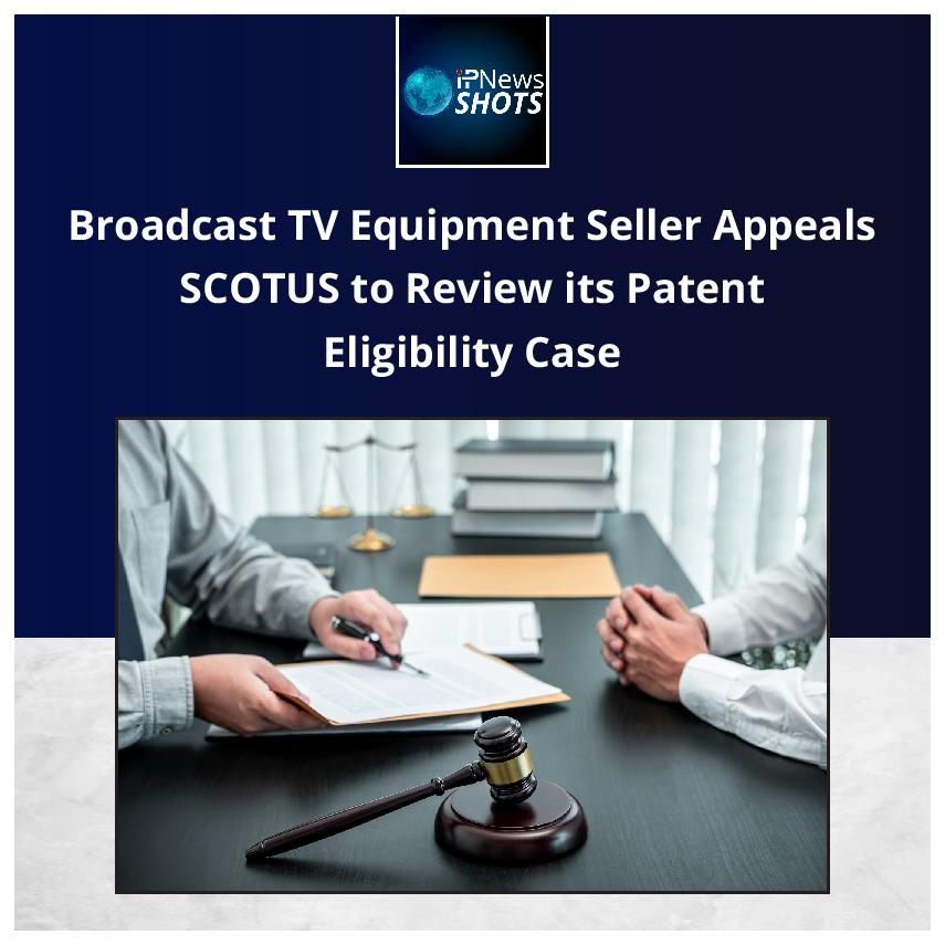 Broadcast TV Equipment Seller Appeals SCOTUS to Review its Patent Eligibility Case