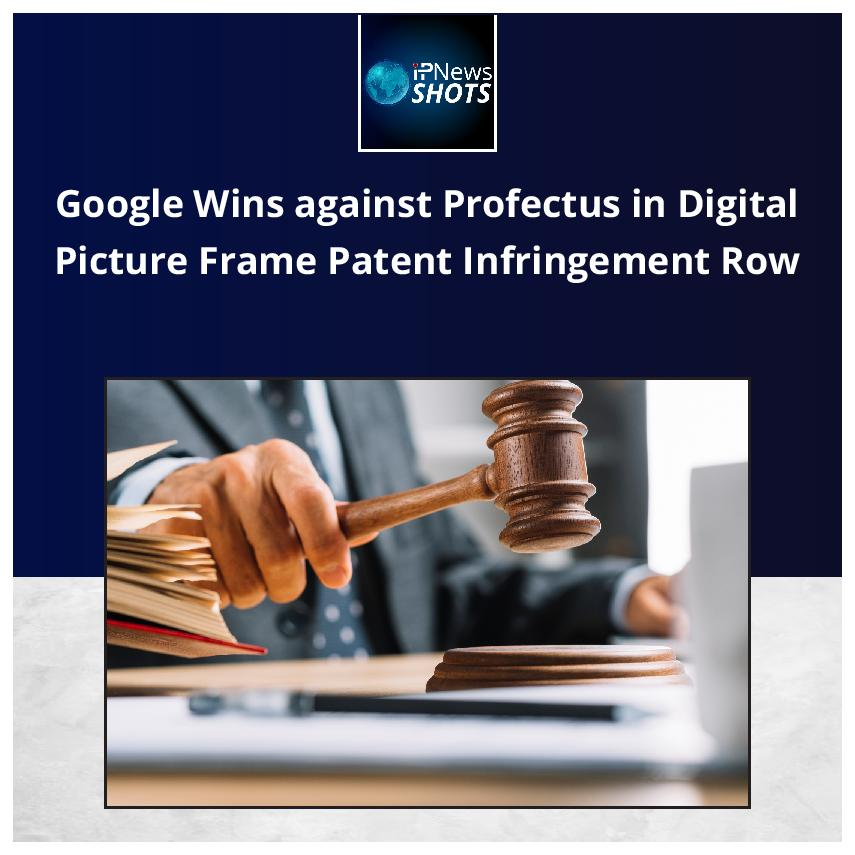 Google Wins against Profectus in Digital Picture Frame Patent Infringement Row