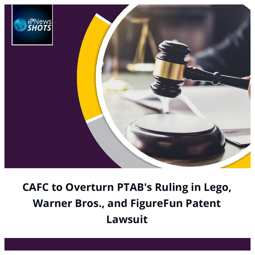 CAFC to Overturn PTAB's Ruling in Lego, Warner Bros., and FigureFun Patent Lawsuit