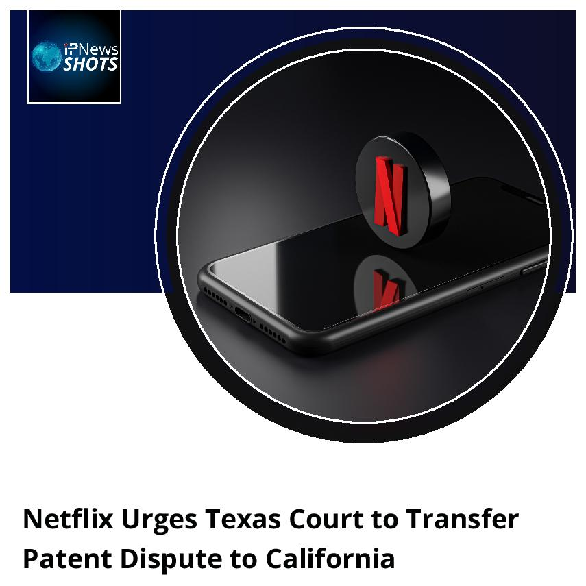 Netflix Urges Texas Court to Transfer Patent Dispute to California
