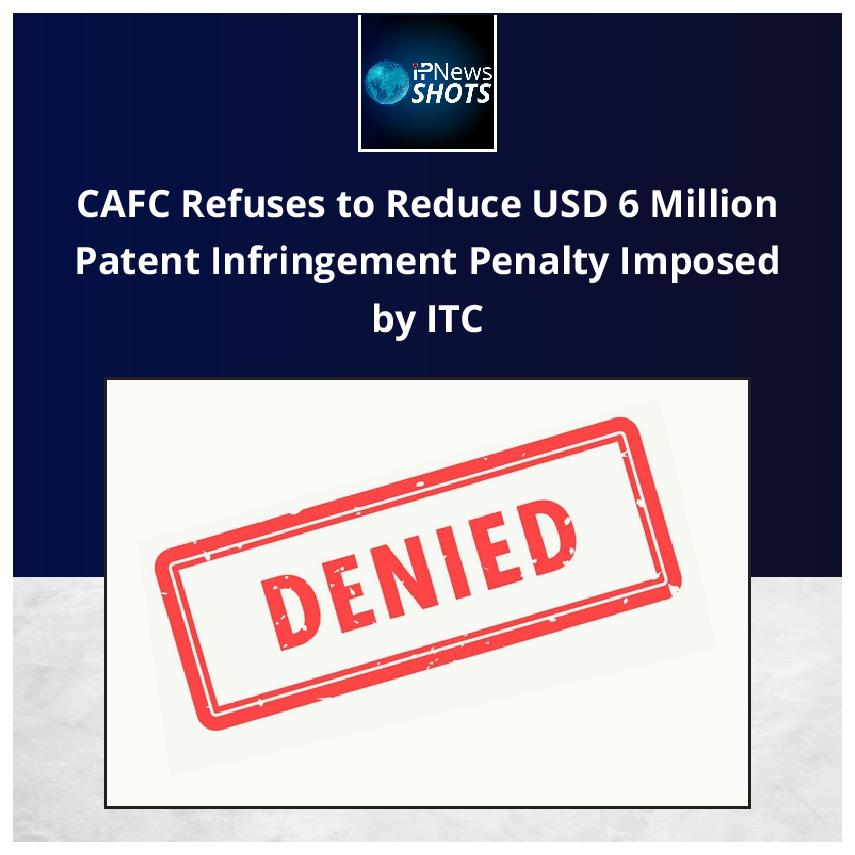 CAFC Refuses to Reduce USD 6 Million Patent Infringement Penalty Imposed by ITC
