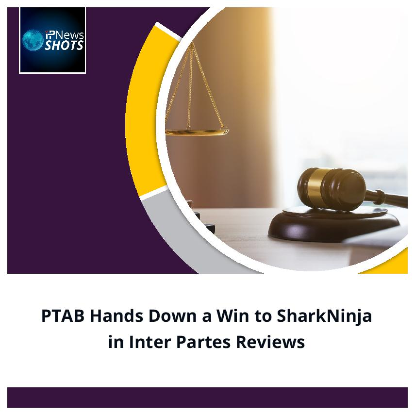 PTAB Hands Down a Win to SharkNinja in Inter Partes Reviews